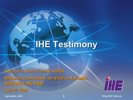 September, 2005What IHE Delivers 1 Didi Davis, Director of IHE, HIMSS National Committee on Vital and Health Statistics (NCVHS) July 27, 2006 IHE Testimony.