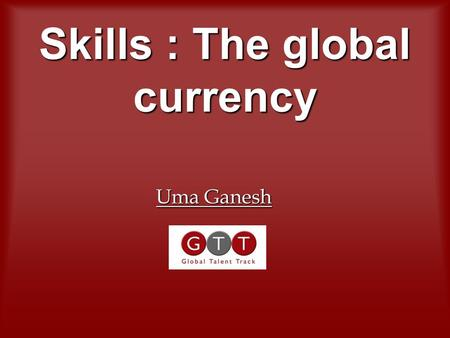 Skills : The global currency Uma Ganesh. Profound shift in the global centres of economic activity – Europe registering the highest growth currently Profound.
