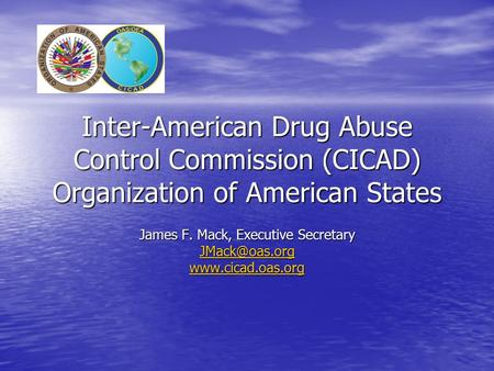 Inter-American Drug Abuse Control Commission (CICAD) Organization of American States James F. Mack, Executive Secretary
