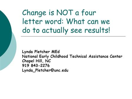 Change is NOT a four letter word: What can we do to actually see results! Lynda Pletcher MEd National Early Childhood Technical Assistance Center Chapel.