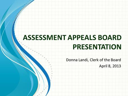 ASSESSMENT APPEALS BOARD PRESENTATION Donna Landi, Clerk of the Board April 8, 2013.