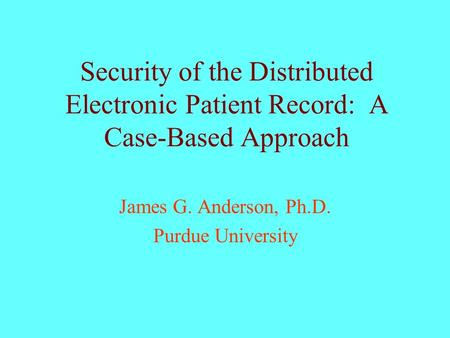 Security of the Distributed Electronic Patient Record: A Case-Based Approach James G. Anderson, Ph.D. Purdue University.
