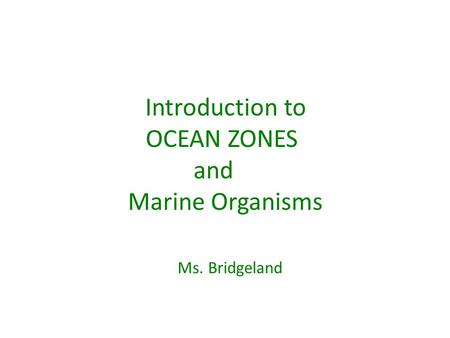 Introduction to OCEAN ZONES and Marine Organisms Ms. Bridgeland.