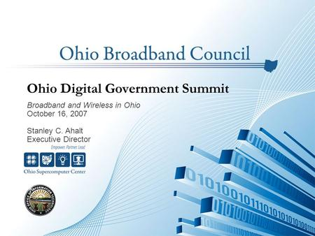 Ohio Digital Government Summit Broadband and Wireless in Ohio October 16, 2007 Stanley C. Ahalt Executive Director.