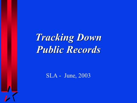 Tracking Down Public Records SLA - June, 2003. A Primer on Freedom of Information.