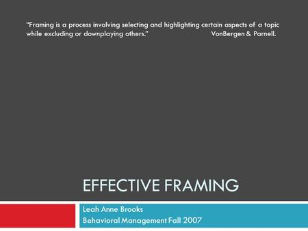 "EFFECTIVE FRAMING Leah Anne Brooks Behavioral Management Fall 2007 ""Framing is a process involving selecting and highlighting certain aspects of a topic."