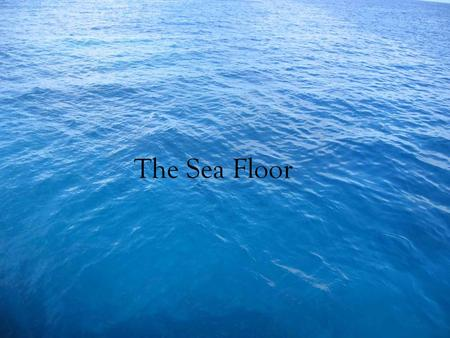 The Sea Floor. Distribution of the Worlds Ocean 71% of the earth is covered by water. Four large basins Pacific, Atlantic, Indian, Arctic. Southern hemisphere.