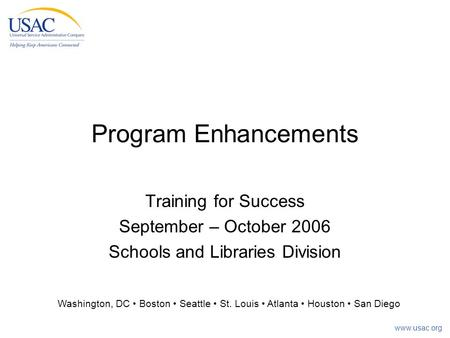 Www.usac.org Program Enhancements Training for Success September – October 2006 Schools and Libraries Division Washington, DC Boston Seattle St. Louis.