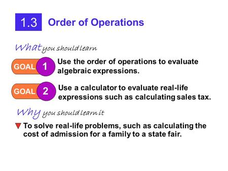 1.3 Order of Operations GOAL 1 Use the order of operations to evaluate algebraic expressions. GOAL 2 Use a calculator to evaluate real-life expressions.