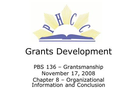 Grants Development PBS 136 – Grantsmanship November 17, 2008 Chapter 8 – Organizational Information and Conclusion.