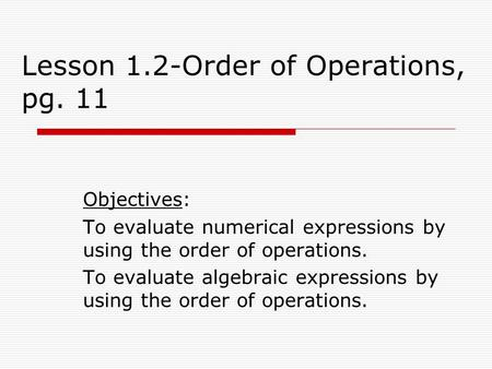 Lesson 1.2-Order of Operations, pg. 11 Objectives: To evaluate numerical expressions by using the order of operations. To evaluate algebraic expressions.