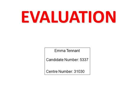 EVALUATION Emma Tennant Candidate Number: 5337 Centre Number: 31030.