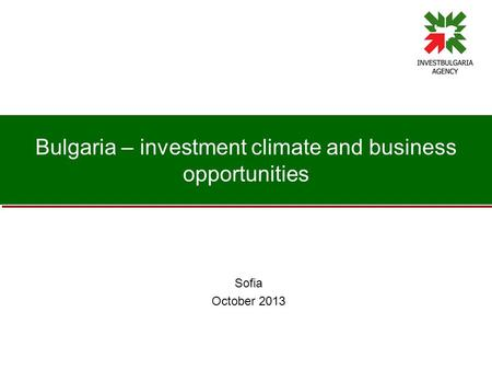 Bulgaria – investment climate and business opportunities Sofia October 2013.