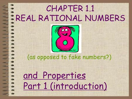 CHAPTER 1.1 REAL RATIONAL NUMBERS (as opposed to fake numbers?) and Properties Part 1 (introduction)