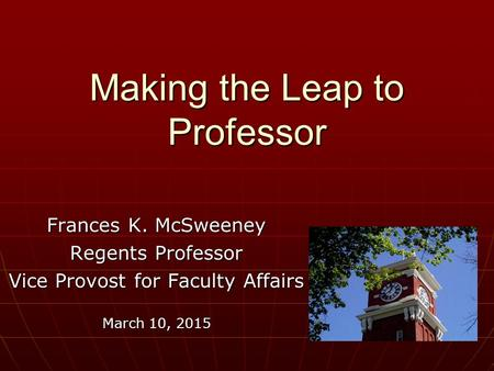 Making the Leap to Professor Frances K. McSweeney Regents Professor Vice Provost for Faculty Affairs March 10, 2015.