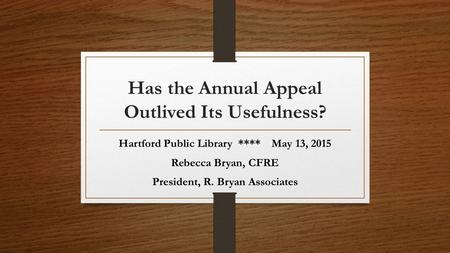 Has the Annual Appeal Outlived Its Usefulness? Hartford Public Library **** May 13, 2015 Rebecca Bryan, CFRE President, R. Bryan Associates.