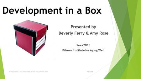 Development in a Box Presented by Beverly Ferry & Amy Rose Seek2015 Pitman Institute for Aging Well 19/21/2015Development in a Box; Presented by Beverly.