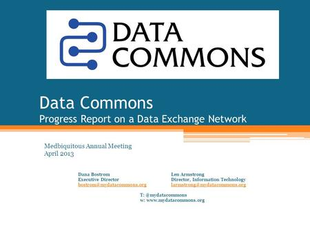 Data Commons Progress Report on a Data Exchange Network Medbiquitous Annual Meeting April 2013 Dana BostromLen Armstrong Executive DirectorDirector, Information.