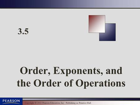 Copyright © 2011 Pearson Education, Inc. Publishing as Prentice Hall. 3.5 Order, Exponents, and the Order of Operations.