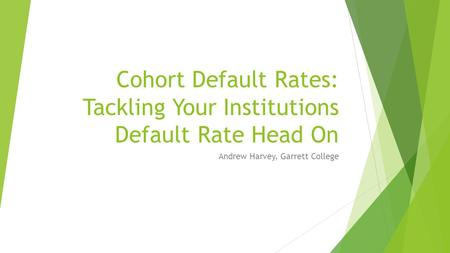 Cohort Default Rates: Tackling Your Institutions Default Rate Head On Andrew Harvey, Garrett College.