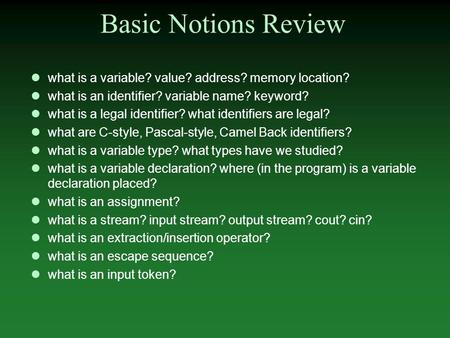Basic Notions Review what is a variable? value? address? memory location? what is an identifier? variable name? keyword? what is a legal identifier? what.