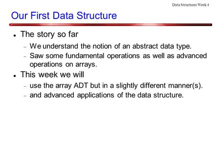 Data Structures Week 4 Our First Data Structure The story so far  We understand the notion of an abstract data type.  Saw some fundamental operations.