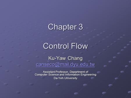 Chapter 3 Control Flow Ku-Yaw Chang Assistant Professor, Department of Computer Science and Information Engineering Da-Yeh University.