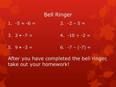 Bell Ringer 1. -5 + -6 = 2. -2 – 5 = 3. 3 -7 =4. -10 ÷ -2 = 5. 9 -3 =6. -7 – (-7) = After you have completed the bell ringer, take out your homework!