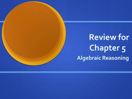 Review for Chapter 5 Algebraic Reasoning. 5.1: Use the order of operations to simplify expressions. Simplify. Follow the order of operations. 49 ÷ 7 +