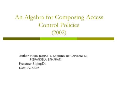 An Algebra for Composing Access Control Policies (2002) Author: PIERO BONATTI, SABRINA DE CAPITANI DI, PIERANGELA SAMARATI Presenter: Siqing Du Date: 09-22-05.