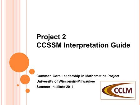 Project 2 CCSSM Interpretation Guide Common Core Leadership in Mathematics Project University of Wisconsin-Milwaukee Summer Institute 2011.