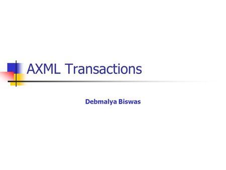 AXML Transactions Debmalya Biswas. 16th AprSEIW 20072 Transactions A transaction can be considered as a group of operations encapsulated by the operations.