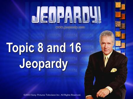 Topic 8 and 16 Jeopardy THE RULES: Give each answer in the form of a question Instructor/Host's decisions are FINAL.