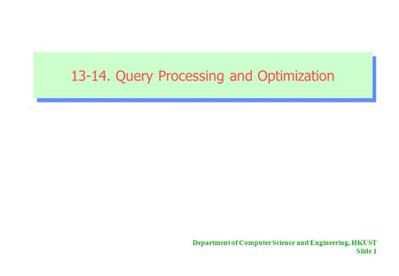 Department of Computer Science and Engineering, HKUST Slide 1 13-14. Query Processing and Optimization 13-14. Query Processing and Optimization.
