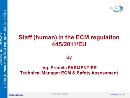 © 2015 BELGORAIL 27/04/2015 – BEWAG « Staff (human) in the ECM regulation 445/20111/EU» Staff (human) in the ECM regulation.