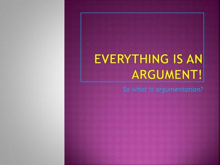 Everything is an Argument!