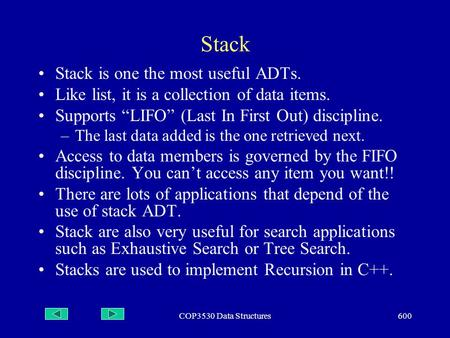 "COP3530 Data Structures600 Stack Stack is one the most useful ADTs. Like list, it is a collection of data items. Supports ""LIFO"" (Last In First Out) discipline."