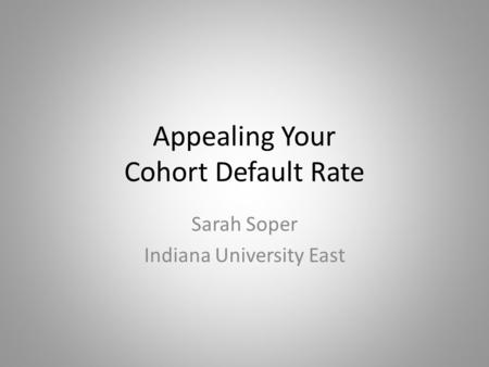 Appealing Your Cohort Default Rate Sarah Soper Indiana University East.