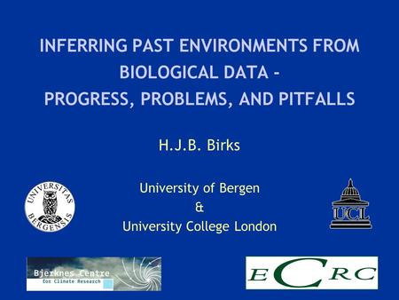 INFERRING PAST ENVIRONMENTS FROM BIOLOGICAL DATA - PROGRESS, PROBLEMS, AND PITFALLS H.J.B. Birks University of Bergen & University College London.