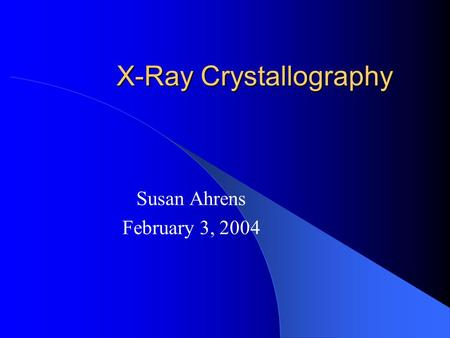 X-Ray Crystallography Susan Ahrens February 3, 2004.