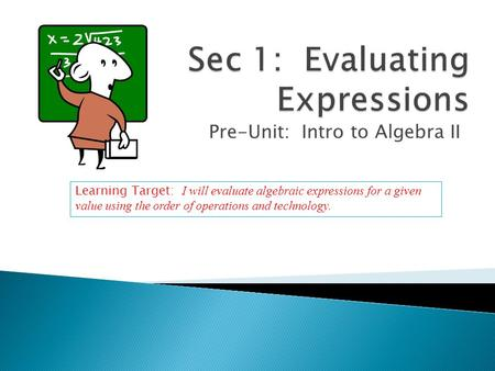 Pre-Unit: Intro to Algebra II Learning Target: I will evaluate algebraic expressions for a given value using the order of operations and technology.