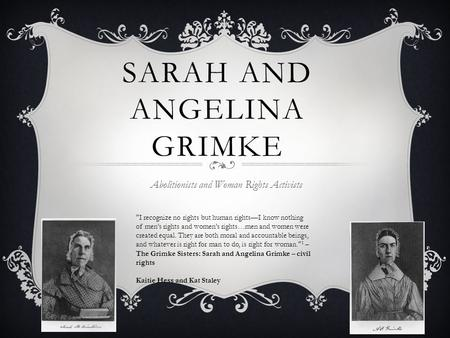 SARAH AND ANGELINA GRIMKE Abolitionists and Woman Rights Activists I recognize no rights but human rights—I know nothing of men's rights and women's rights…men.