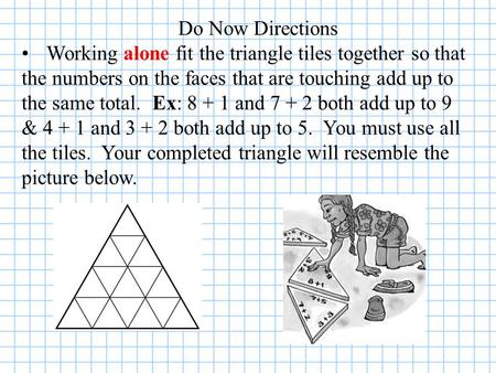 Do Now Directions Working alone fit the triangle tiles together so that the numbers on the faces that are touching add up to the same total. Ex: 8 + 1.