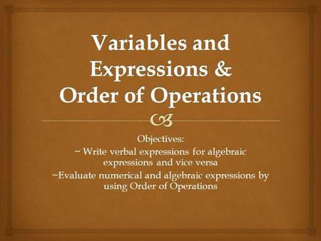 Objectives: ~ Write verbal expressions for algebraic expressions and vice versa ~Evaluate numerical and algebraic expressions by using Order of Operations.