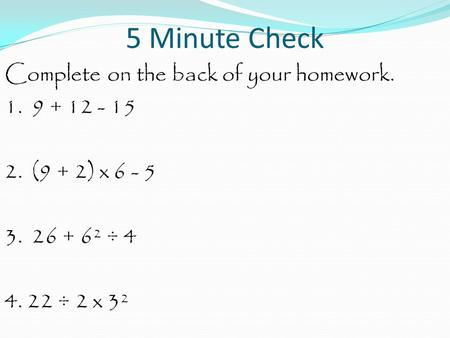 5 Minute Check Complete on the back of your homework. 1. 9 + 12 - 15 2. (9 + 2) x 6 - 5 3. 26 + 6² ÷ 4 4. 22 ÷ 2 x 3².