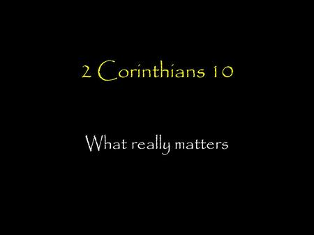 2 Corinthians 10 What really matters. Corinthians timeline AD 51-52 Paul, Silas and Timothy plant church in Corinth Paul writes Letter No.1 (Lost Letter)