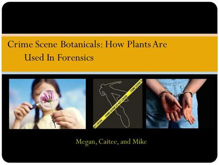 Megan, Caitee, and Mike Crime Scene Botanicals: How Plants Are Used In Forensics.