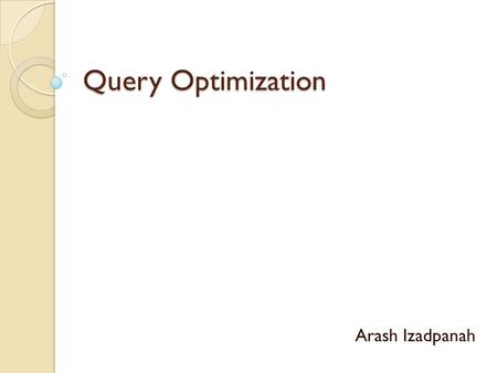 Query Optimization Arash Izadpanah. Introduction: What is Query Optimization? Query optimization is the process of selecting the most efficient query-evaluation.