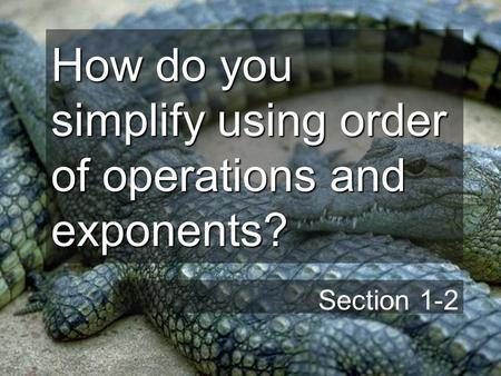 How do you simplify using order of operations and exponents? Section 1-2.