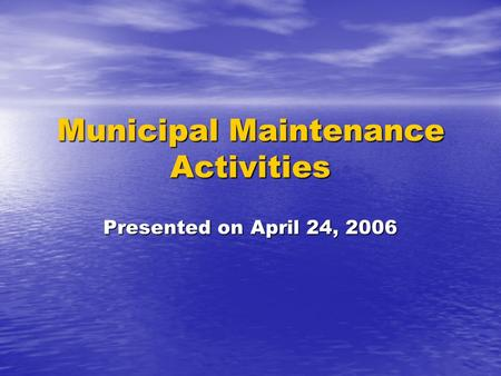 Municipal Maintenance Activities Presented on April 24, 2006.